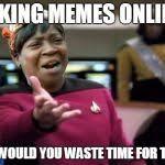 Making Memes Online - wtf ain t nobody got time meme generator imgflip