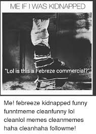 Febreze Meme - me if was kidnapped lol is this a febreze commercial me febreeze