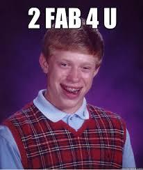 Fab Meme - 2 fab 4 u bad luck brian quickmeme