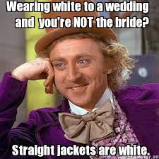 Bride Meme - meme maker wearing white to a wedding and youre not the bride