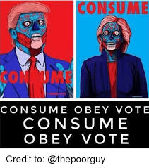 Obey Meme - consume consume obey vote consume obey vote credit to meme on sizzle