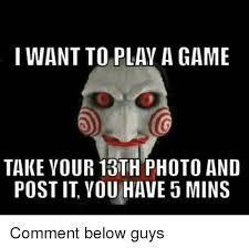 Want To Play A Game Meme - i want to play a game take your 13th photo and post it you have 3