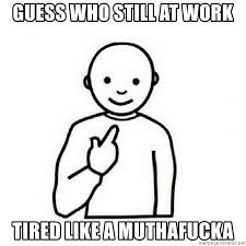 Tired At Work Meme - guess who still at work tired like a muthafucka guess who meme
