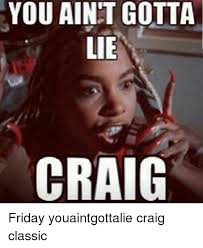 Craig Meme - you aint gotta c friday youaintgottalie craig classic friday meme