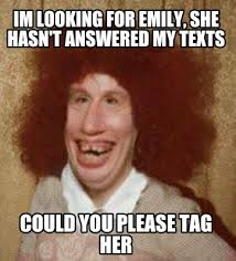 Emily Meme - meme maker im looking for emily she hasnt answered my texts