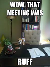 Business Meeting Meme - wow that meeting was ruff business beagle quickmeme