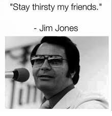 Stay Thirsty My Friends Meme - stay thirsty my friends jim jones friends meme on esmemes com