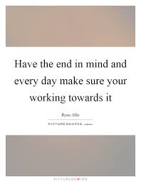 the end in mind and every day make sure your working