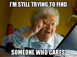 Who Cares Meme - i m still trying to find someone who cares internet grandma make