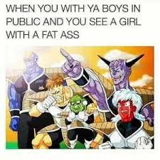 Fat Ass Meme - when you with ya boys in public and you see a girl with a fat ass