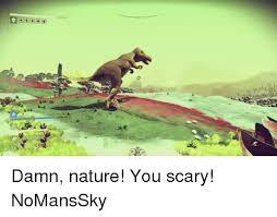 Damn Nature You Scary Meme - damn nature you scary nomanssky meme on me me