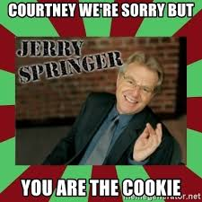 Jerry Springer Memes - courtney we re sorry but you are the cookie jerry springer