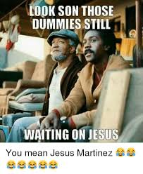 Mean Jesus Meme - look son those dummies still waiting on jesus you mean jesus