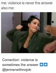 Correction Meme - me violence is never the answer also me correction violence is