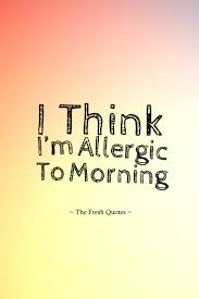 i think i m allergic to morning quotes sayings