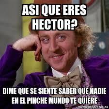 Hector Meme - meme willy wonka asi que eres hector dime que se siente saber que