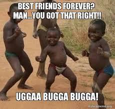Friends Forever Meme - best friends forever man you got that right uggaa bugga bugga