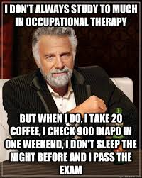 Occupational Therapy Memes - i don t always study to much in occupational therapy but when i do