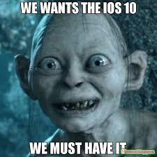Must Have Memes - we wants the ios 10 we must have it meme gollum 60681 memeshappen