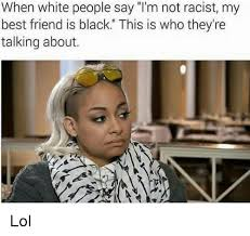 Im White Meme - when white people say i m not racist my best friend is black this is