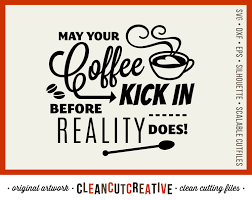 wine glass sayings svg svg funny coffee kick in before reality does quote svg coffee mug