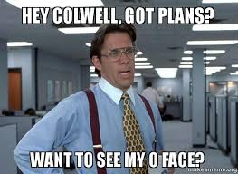 O Face Meme - hey colwell got plans want to see my o face make a meme