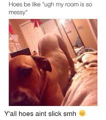 Hoes Be Like Memes - hoes be like ugh my room is so messy y all hoes aint slick smh