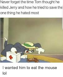 Mouse Memes - never forget the time tom thought he killed jerry and how he tried