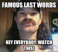 Hillbilly Memes - famous last words hey everybody watch this hillbilly hawk