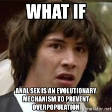 Anal Sex Meme - what if anal sex is an evolutionary mechanism to prevent