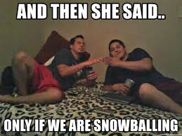 And Then I Said Meme Generator - and then she said only if we are snowballing and then she said