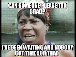 Brad Meme - meme creator can someone please tag brad i ve been waiting and