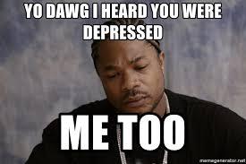 Xzibit Meme Generator - yo dawg i heard you were depressed me too sad xzibit meme generator