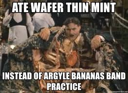 ate wafer thin mint instead of argyle bananas band practice mr