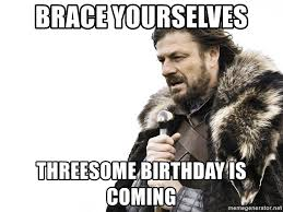 Threesome Memes - brace yourselves threesome birthday is coming winter is coming