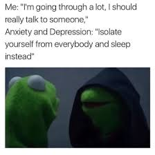 Anxiety Meme - me i m going through a lot l should really talk to someone anxiety