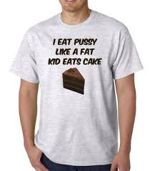 Eating Pussy Meme - com i eat pussy like a fat kid eats cake adult grey t
