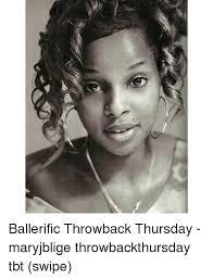 Throwback Thursday Meme - ballerific throwback thursday maryjblige throwbackthursday tbt