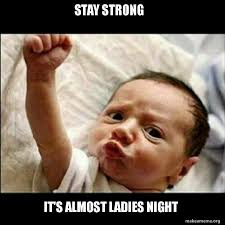 Be Strong Meme - stay strong it s almost ladies night ladies night make a meme