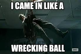 I Came Meme - i came in like a wrecking ball dump a day