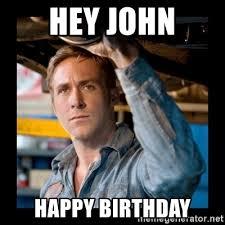 Happy Birthday Meme Ryan Gosling - hey john happy birthday confused ryan gosling meme generator