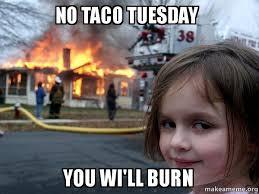 Taco Tuesday Meme - no taco tuesday you wi ll burn disaster girl make a meme