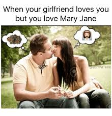 Mary Jane Memes - when your girlfriend loves you but you love mary jane oywithnc