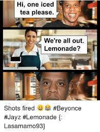 Jay Z Beyonce Meme - hi one iced tea please we re all out lemonade shots fired
