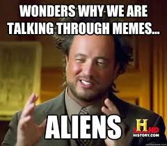 Talking In Memes - wonders why we are talking through memes aliens ancient