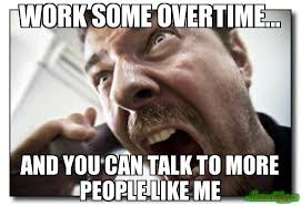 People Be Like Meme - work some overtime and you can talk to more people like me meme