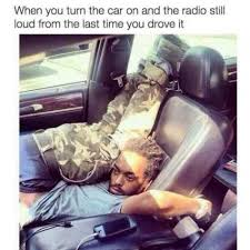 Radio Meme - when you turn the car on and the radio still loud from the last time
