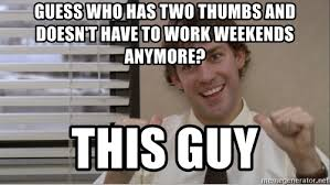 I Work Weekends Meme - guess who has two thumbs and doesn t have to work weekends anymore
