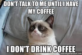 Don T Talk To Me Meme - don t talk to me until i have my coffee i don t drink coffee
