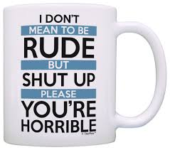 funny coffee mugs sarcasm i don u0027t mean to be rude shut up coffee